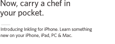 Now, carry a chef in your pocket. Introducing Inkling for iPhone. Learn something new on your iPhone, iPad, PC & Mac.